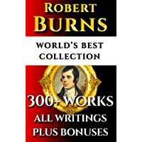Robert Burns Complete Works – World's Best Ultimate Collection - 300+ Works - All Poetry, Poems, Songs, Ballads, Letters & Rarities Plus Biography and Bonuses [Illustrated]