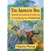 The Aromatic Dog: Essential oils, hydrosols & herbal oils for everyday dog care: A Practical Guide