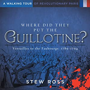 Where Did They Put the Guillotine?-Versailles to the Faubourgs Volume 1 A Walking Tour of Revolutionary Paris
