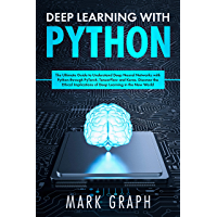 Deep Learning with Python: The Ultimate Guide to Understand Deep Neural Networks with Python through PyTorch, TensorFlow and Keras. Discover the Ethical ... Learning in the New World (English Edition)