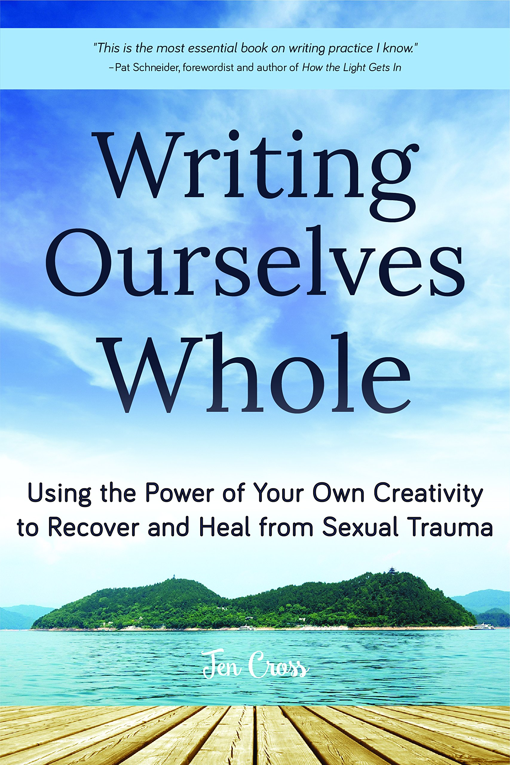 Cover of Writing Ourselves Whole book, the view of a small island from a wooden deck, you can see the edge of the deck, water, and a green island in the distance. The title reads Writing Ourselves Whole: Using the Power of Your Own Creativity to Recover and Heal from Sexual Trauma, Jen Cross.