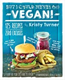But I Could Never Go Vegan!: 125 Recipes That Prove You Can Live Without Cheese, It's Not All Rabbit Food, and Your…
