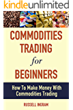Commodities Trading For Beginners - How To Make Money With Commodities Trading (Commodities Trading, Commodities Investing, Commodities Market)