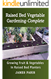 Raised Bed Vegetable Gardening Complete: Growing Fruit And Vegetables In Raised Bed Planters (Gardening Techniques Book 8)