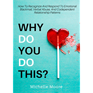 Why Do You Do This?: How To Recognize And Respond To Emotional Blackmail, Verbal Abuse, And Codependent Relationship…