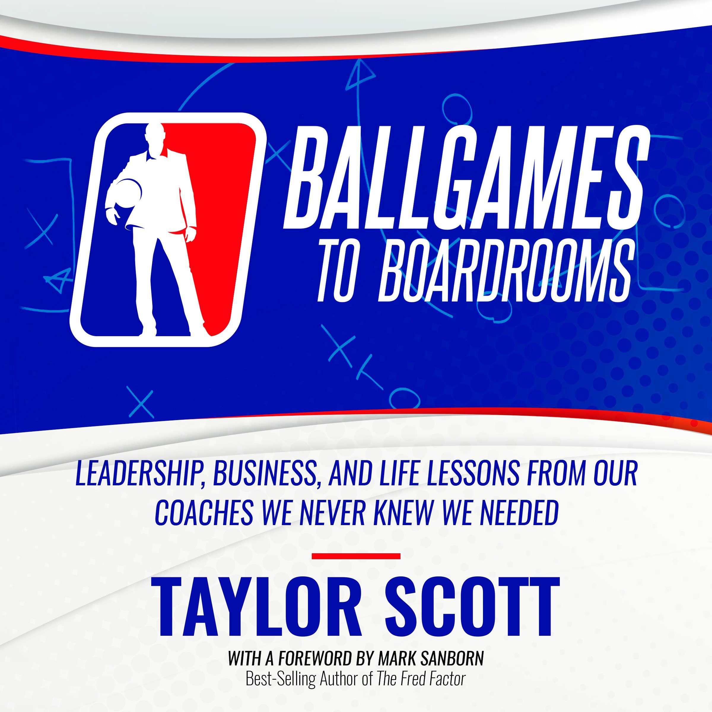 Ballgames to Boardrooms: Leadership, Business, and Life Lessons from Our Coaches We Never Knew We Needed