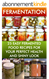 Fermentation 25 Easy Fermented Food Recipes For Your Perfect Health And Shiny Look: (fermentation, healthy recipe book) (fermentation for beginners) (English Edition)