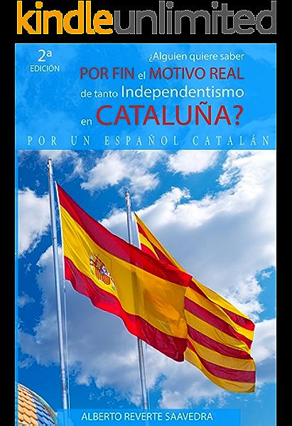 Alguien quiere saber POR FIN el MOTIVO REAL de tanto independentismo en CATALUÑA?: El libro imprescindible para entender lo que ocurre realmente en Cataluña ... (PELIGRA la unidad porque NO se comprende)