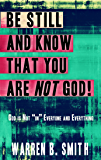 """Be Still and Know that You are NOT God: God is not """"in"""" everyone and everything"""