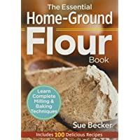 Essential Home-Ground Flour Book: Learn Complete Milling and Baking Techniques, Includes 100 Delicious Recipes