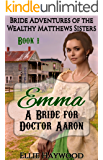 MAIL ORDER BRIDE: Emma: A Bride for Doctor Aaron (Bride Adventures of the Wealthy Matthews Sisters Book 1)