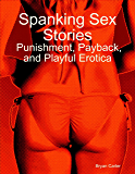 Spanking Sex Stories:  Punishment, Payback, and Playful Erotica