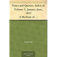 Notes and Queries, Index of Volume 5, January-June, 1852 A Medium of Inter-communication for Literary Men, Artists, Antiquaries, Genealogists, etc