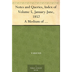 Notes and Queries, Index of Volume 5, January-June, 1852 A Medium of Inter-communication for Literary Men, Artists…