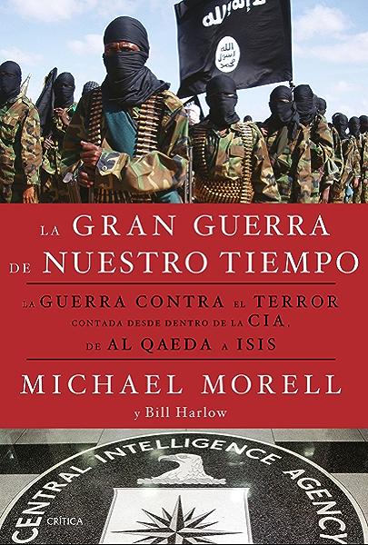 La gran guerra de nuestro tiempo: La GUERRA CONTRA el TERROR contada desde dentro de la CIA, de AL QAEDA a ISIS eBook: Morell, Michael, Harlow, Bill, Fernández García, Nuria: Amazon.es: Tienda