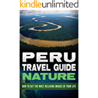 Peru: Travel Guide Nature - How To Get The Most Relaxing Images Of Your Life (Peru Adventure Book 4)