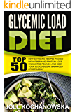 Glycemic Load Diet: Top 50 Low Glycemic Recipes Packed With Fiber And Protein-Lose Unwanted Pounds And Keep Your Blood Sugar Balanced Effortlessly