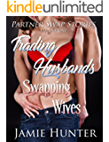 Trading Husbands Swapping Wives: Partner Swap Stories Volume One