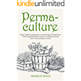 Permaculture: From Urban Gardening to Backyard Homestead, the Comprehensive Guide to Permaculture and a Sustainable…