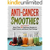 Anti-Cancer Smoothies: More Than 90 Delicious Recipes to Fight Cancer and Boost Your Energy