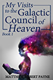My Visits to the Galactic Council of Heaven Book 1 (English Edition)