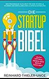 Die Startup Bibel: Der praxisnahe Ratgeber für eine schnelle, sichere und erfolgreichen Existenzgründung! + auch optimal neben dem Beruf geeignet (German Edition)