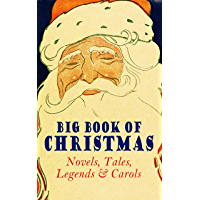 Big Book of Christmas Novels, Tales, Legends & Carols (Illustrated Edition): 450+ Titles in One Edition: A Christmas Carol, Little Women, Silent Night, The Gift of the Magi, The Three Kings…