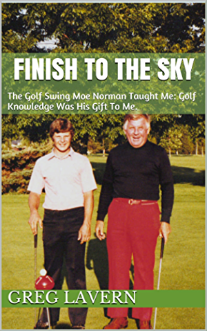 FINISH TO THE SKY: The Golf Swing Moe Norman Taught Me: Golf Knowledge Was His Gift To Me.
