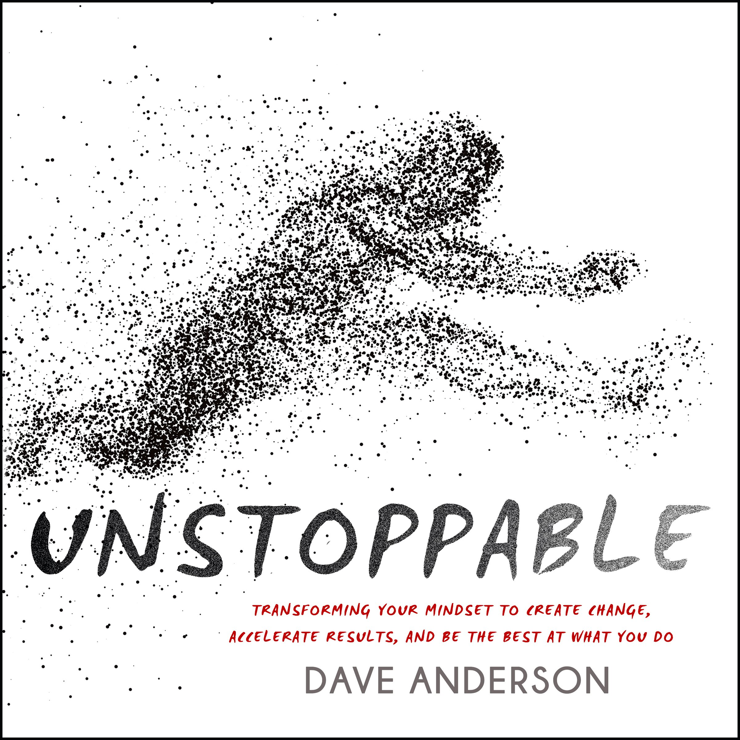 Unstoppable: Transforming Your Mindset to Create Change, Accelerate Results, and Be the Best at What You Do