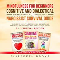 Mindfulness for Beginners, Cognitive and Dialectical Behavioral Therapy, Narcissist Survival Guide: 3 in 1 - Overcome Anxiety, Depression, Borderline Personality...Abuse: The Positive Psychology
