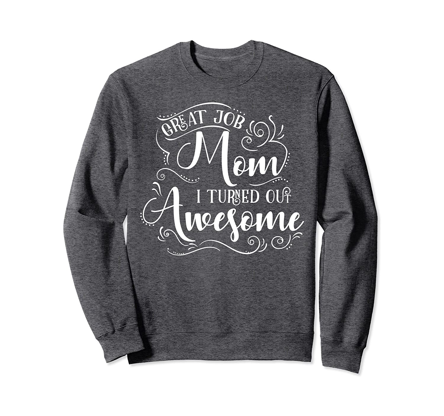 Great Job Mom I Turned Out Awesome Sweatshirt-Colonhue