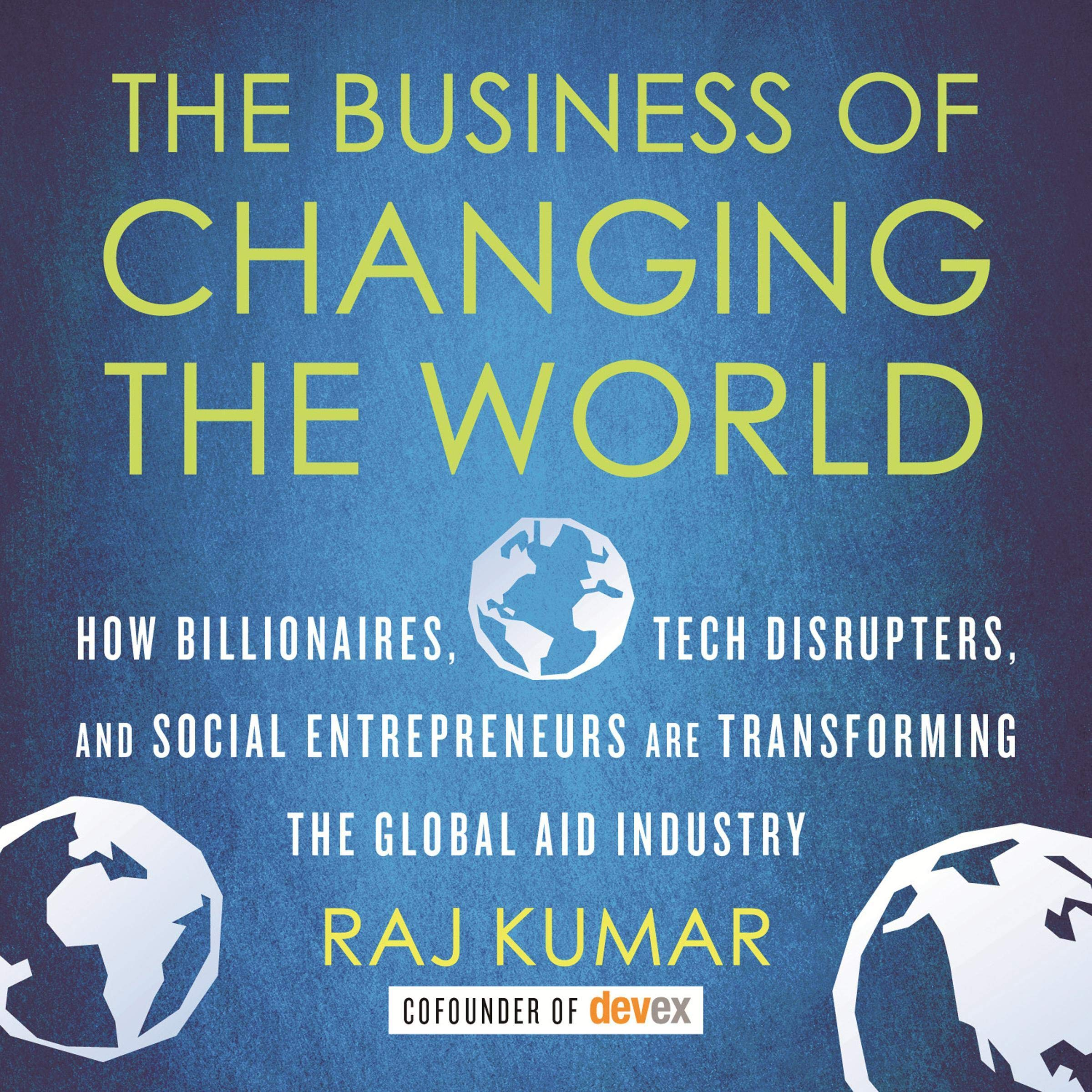 The Business Of Changing The World  How Billionaires Tech Disrupters And Social Entrepreneurs Are Transforming The Global Aid Industry