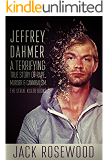 Jeffrey Dahmer A Terrifying True Story Of Rape Murder Cannibalism The Serial