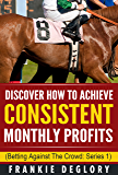 Horse Racing: Discover How To Achieve Consistent Monthly Profits: Betting Against The Crowd