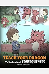 Teach Your Dragon To Understand Consequences: A Dragon Book To Teach Children About Choices and Consequences. A Cute Children Story To Teach Kids How To Make Good Choices. (My Dragon Books 14) Kindle Edition