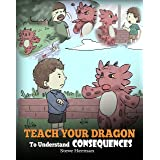 Teach Your Dragon To Understand Consequences: A Dragon Book To Teach Children About Choices and Consequences. A Cute Children
