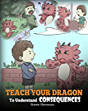 Teach Your Dragon To Understand Consequences: A Dragon Book To Teach Children About Choices and Consequences. A Cute Children Story To Teach Kids How To Make Good Choices. (My Dragon Books 14)