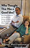 Who Thought This Was a Good Idea?: And Other Questions You Should Have Answers to When You Work in the White House (English Edition)