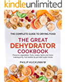 THE GREAT DEHYDRATOR COOKBOOK - Preserve vegetables, fruits, meats, herbs and more, making jerky, fruit leather & just-add-water meals: The Complete Guide to Drying Food