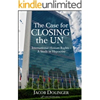 The Case for Closing the U.N.: International Human Rights - A Study in Hypocrisy (English Edition)