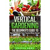 Vertical Gardening:The Beginner's Guide To Organic & Sustainable Produce Production Without A Backyard (vertical gardening, u