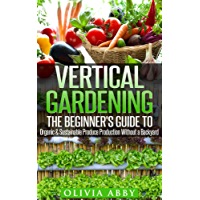 Vertical Gardening:The Beginner's Guide To Organic & Sustainable Produce Production Without A Backyard (vertical gardening, urban gardening, urban homestead, Container Gardening Book 1)