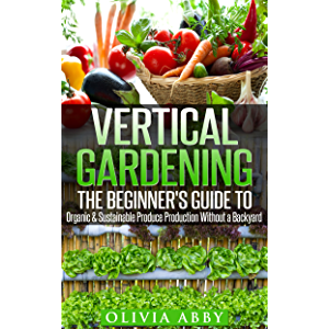 Vertical Gardening:The Beginner's Guide To Organic & Sustainable Produce Production Without A Backyard (vertical…