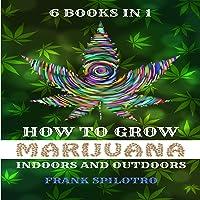 How to Grow Marijuana Indoors and Outdoors: 6 Books in 1