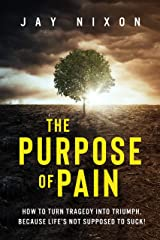 The Purpose of Pain: How to Turn Tragedy into Triumph, Because Life's Not Supposed to Suck! Kindle Edition