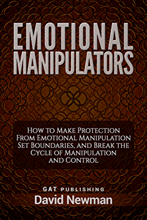Emotional Manipulators: How to Make Protection From Emotional Manipulation Set Boundaries; and Break the Cycle of Manipulation and Control