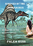 Subdued by the Spinosaurus: Awakening of the Brante Sisters Book 3: (Dinosaur Erotica)