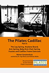 The Pilates Cadillac - Part II: The Leg Spring, Airplane Board, Arm Spring, Baby/Arm Chair Spring, Fuzzies and Cadillac Frame Exercises (The Pilates Equipment Book 4) Kindle Edition