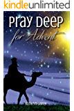 Pray Deep for Advent: Find Hope, Peace, Joy, & Love in the Wait (Pray Deep Guided Prayer Journals Book 3)