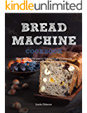 Bread Machine Cookbook: Bread Machine Recipes for Baking Perfect Homemade Bread with Different Flavors and Ingredients